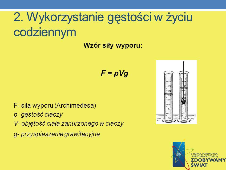 2. Wykorzystanie gęstości w życiu codziennym Wzór siły wyporu: F = pVg F- siła wyporu (Archimedesa) p- gęstość cieczy V- objętość ciała zanurzonego w