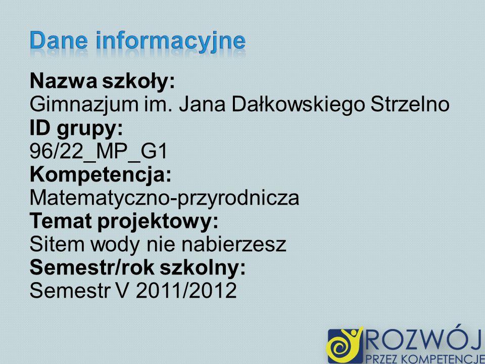 Nazwa szkoły: Gimnazjum im. Jana Dałkowskiego Strzelno ID grupy: 96/22_MP_G1 Kompetencja: Matematyczno-przyrodnicza Temat projektowy: Sitem wody nie n