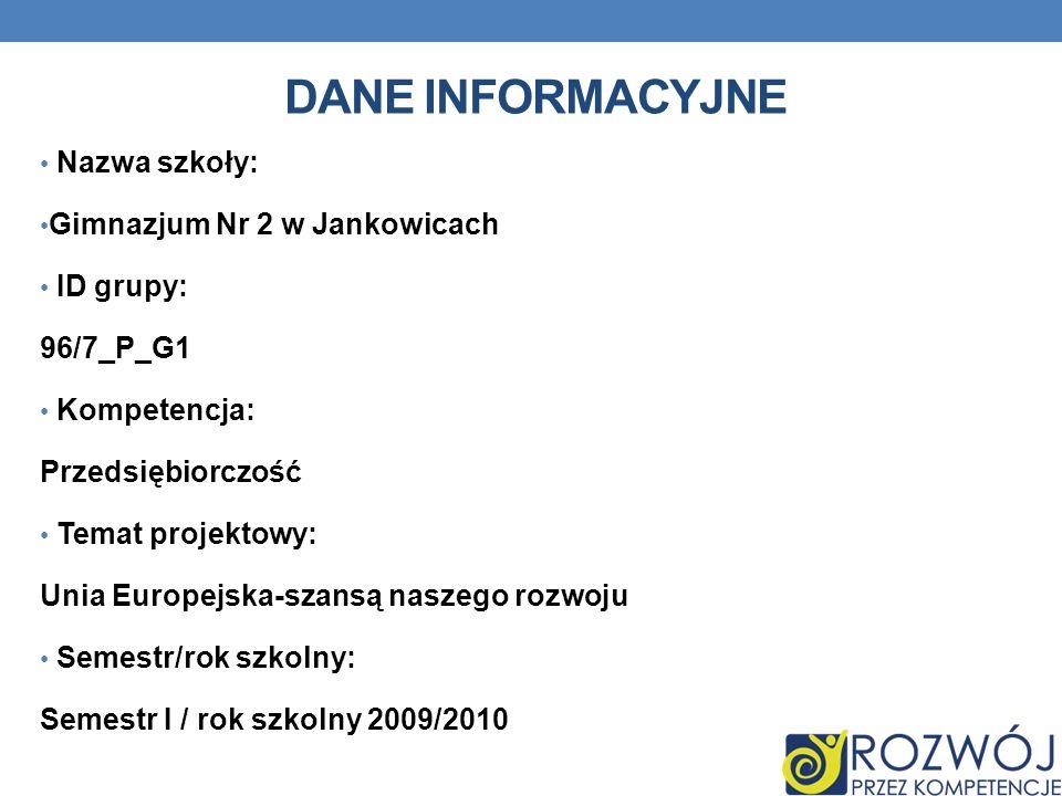 DANE INFORMACYJNE Nazwa szkoły: Gimnazjum Nr 2 w Jankowicach ID grupy: 96/7_P_G1 Kompetencja: Przedsiębiorczość Temat projektowy: Unia Europejska-szansą naszego rozwoju Semestr/rok szkolny: Semestr I / rok szkolny 2009/2010