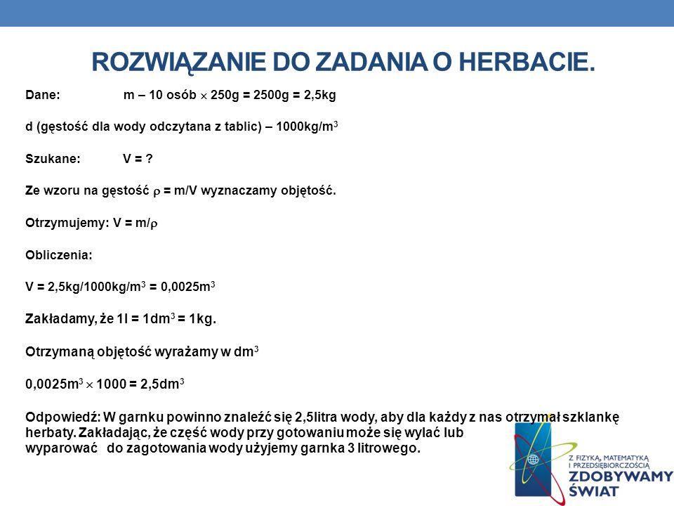 ROZWIĄZANIE DO ZADANIA O HERBACIE. Dane: m – 10 osób 250g = 2500g = 2,5kg d (gęstość dla wody odczytana z tablic) – 1000kg/m 3 Szukane: V = ? Ze wzoru