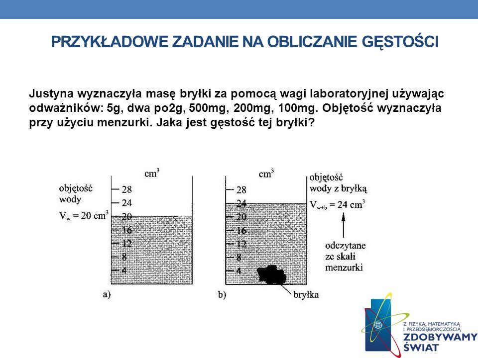 PRZYKŁADOWE ZADANIE NA OBLICZANIE GĘSTOŚCI Justyna wyznaczyła masę bryłki za pomocą wagi laboratoryjnej używając odważników: 5g, dwa po2g, 500mg, 200m