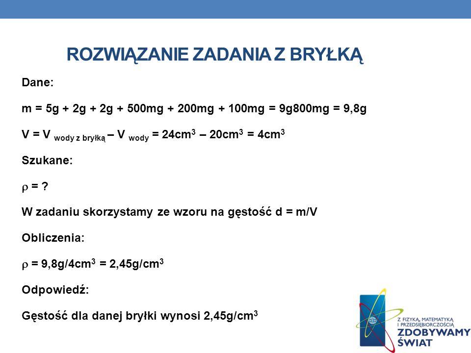ROZWIĄZANIE ZADANIA Z BRYŁKĄ Dane: m = 5g + 2g + 2g + 500mg + 200mg + 100mg = 9g800mg = 9,8g V = V wody z bryłką – V wody = 24cm 3 – 20cm 3 = 4cm 3 Sz