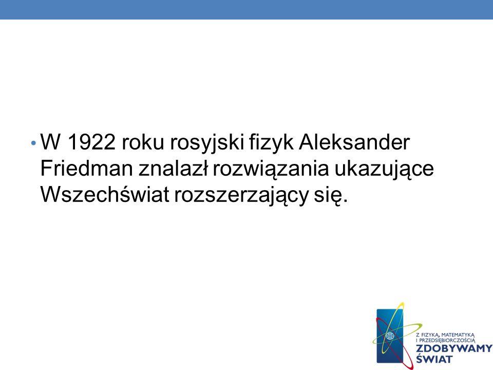 W 1922 roku rosyjski fizyk Aleksander Friedman znalazł rozwiązania ukazujące Wszechświat rozszerzający się.