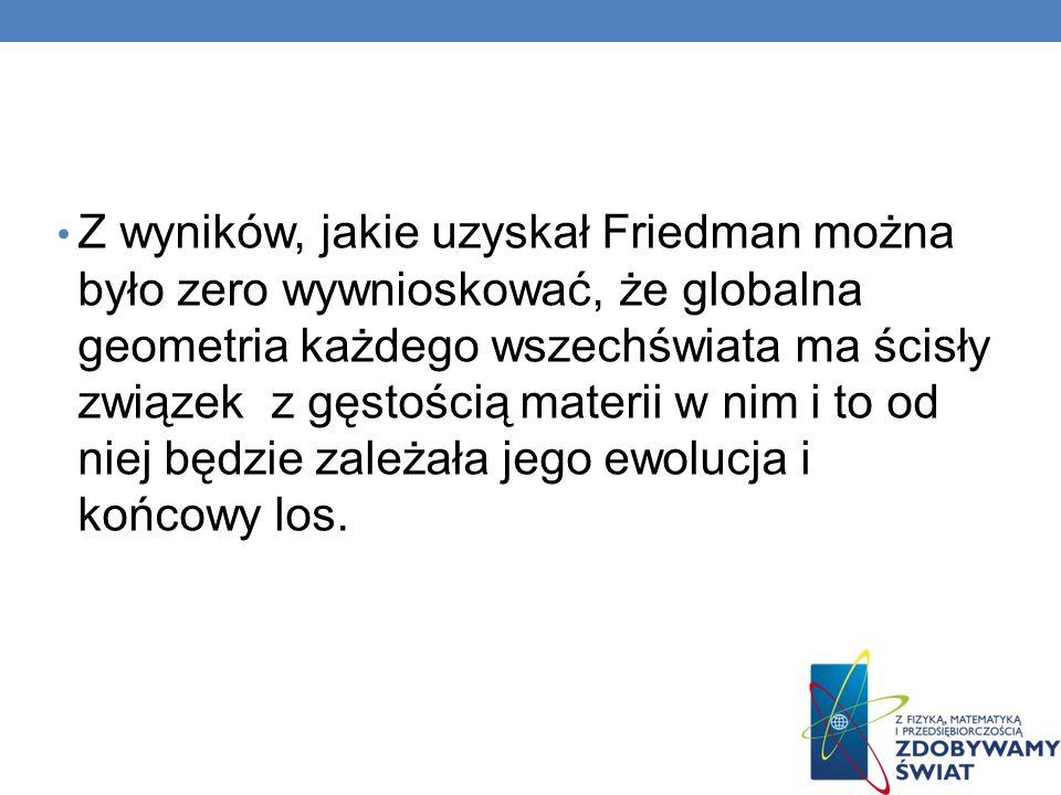 Z wyników, jakie uzyskał Friedman można było zero wywnioskować, że globalna geometria każdego wszechświata ma ścisły związek z gęstością materii w nim