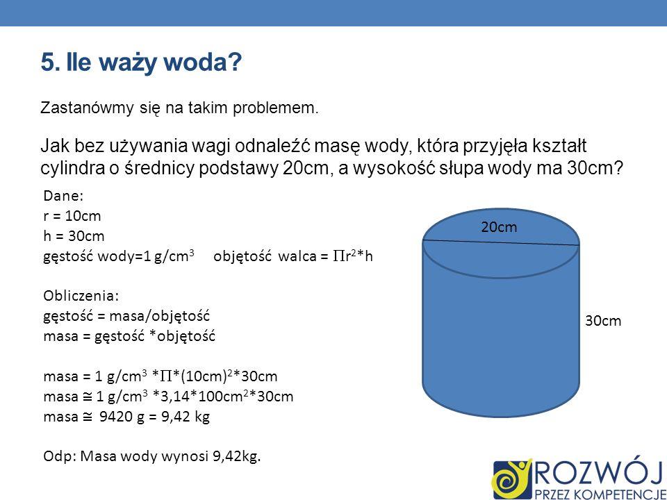 5. Ile waży woda? Zastanówmy się na takim problemem. Jak bez używania wagi odnaleźć masę wody, która przyjęła kształt cylindra o średnicy podstawy 20c