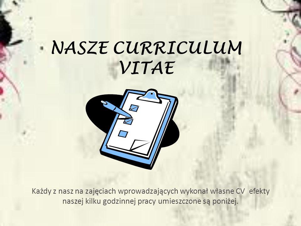 NASZE CURRICULUM VITAE Każdy z nasz na zajęciach wprowadzających wykonał własne CV efekty naszej kilku godzinnej pracy umieszczone są poniżej.
