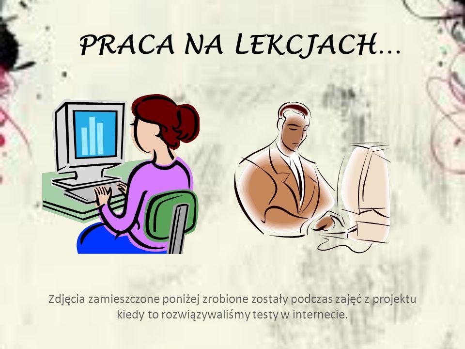 PRACA NA LEKCJACH… Zdjęcia zamieszczone poniżej zrobione zostały podczas zajęć z projektu kiedy to rozwiązywaliśmy testy w internecie.