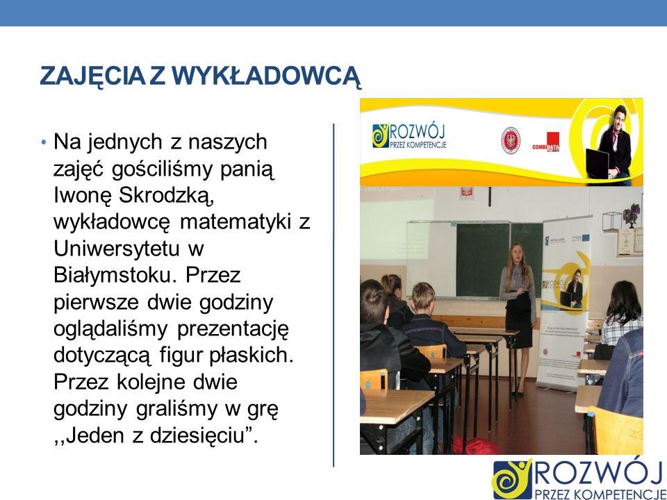 ZAJĘCIA Z WYKŁADOWCĄ Na jednych z naszych zajęć gościliśmy panią Iwonę Skrodzką, wykładowcę matematyki z Uniwersytetu w Białymstoku. Przez pierwsze dw