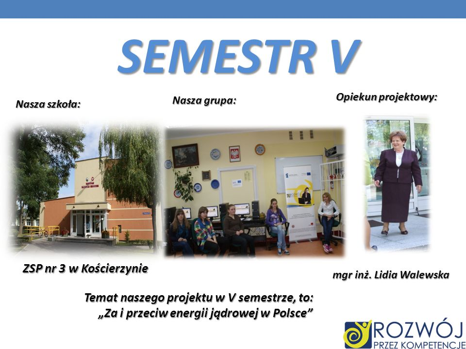 Nasza grupa: Nasza szkoła: Opiekun projektowy: SEMESTR V ZSP nr 3 w Kościerzynie mgr inż. Lidia Walewska Temat naszego projektu w V semestrze, to: Za