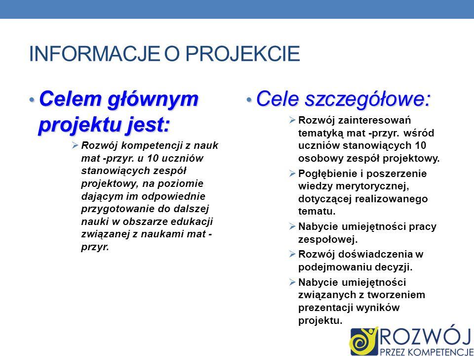 INFORMACJE O PROJEKCIE Celem głównym projektu jest: Celem głównym projektu jest: Rozwój kompetencji z nauk mat -przyr. u 10 uczniów stanowiących zespó