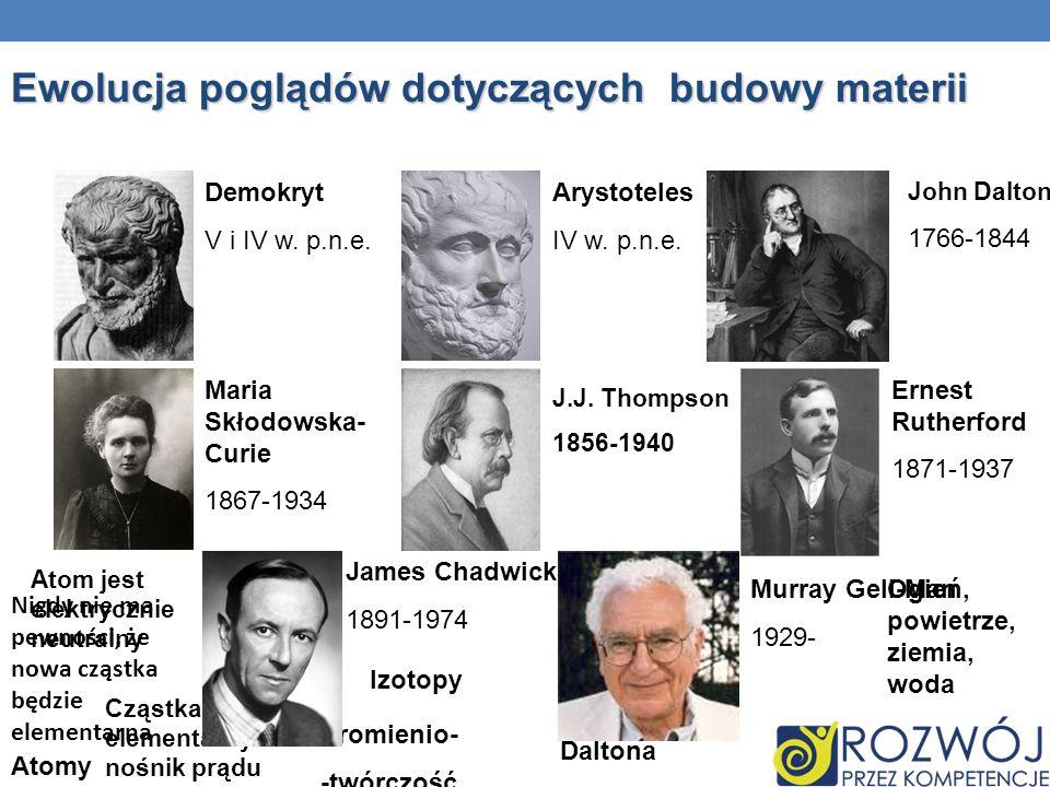 Ewolucja poglądów dotyczących budowy materii Demokryt V i IV w. p.n.e. Arystoteles IV w. p.n.e. John Dalton 1766-1844 Maria Skłodowska- Curie 1867-193
