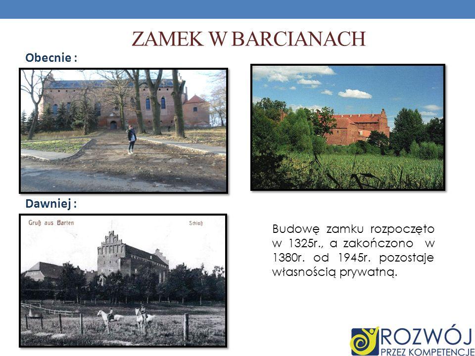 ZAMEK W BARCIANACH Dawniej : Obecnie : Budowę zamku rozpoczęto w 1325r., a zakończono w 1380r. od 1945r. pozostaje własnością prywatną.