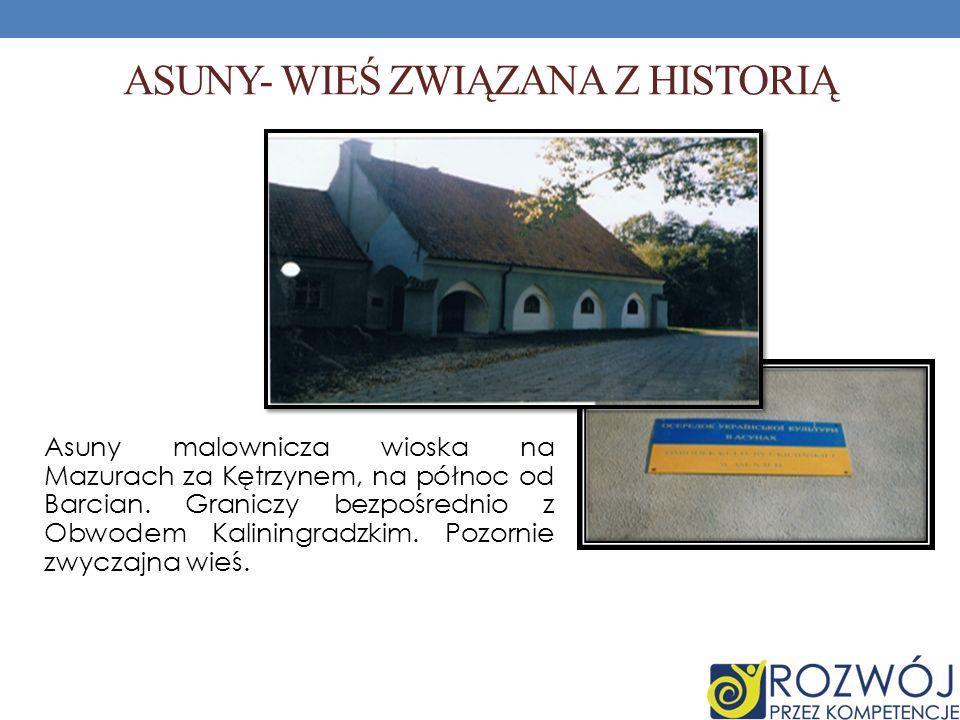 ASUNY- WIEŚ ZWIĄZANA Z HISTORIĄ Asuny malownicza wioska na Mazurach za Kętrzynem, na północ od Barcian. Graniczy bezpośrednio z Obwodem Kaliningradzki
