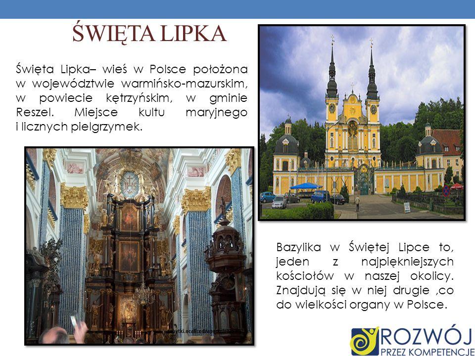 ŚWIĘTA LIPKA Święta Lipka– wieś w Polsce położona w województwie warmińsko-mazurskim, w powiecie kętrzyńskim, w gminie Reszel. Miejsce kultu maryjnego