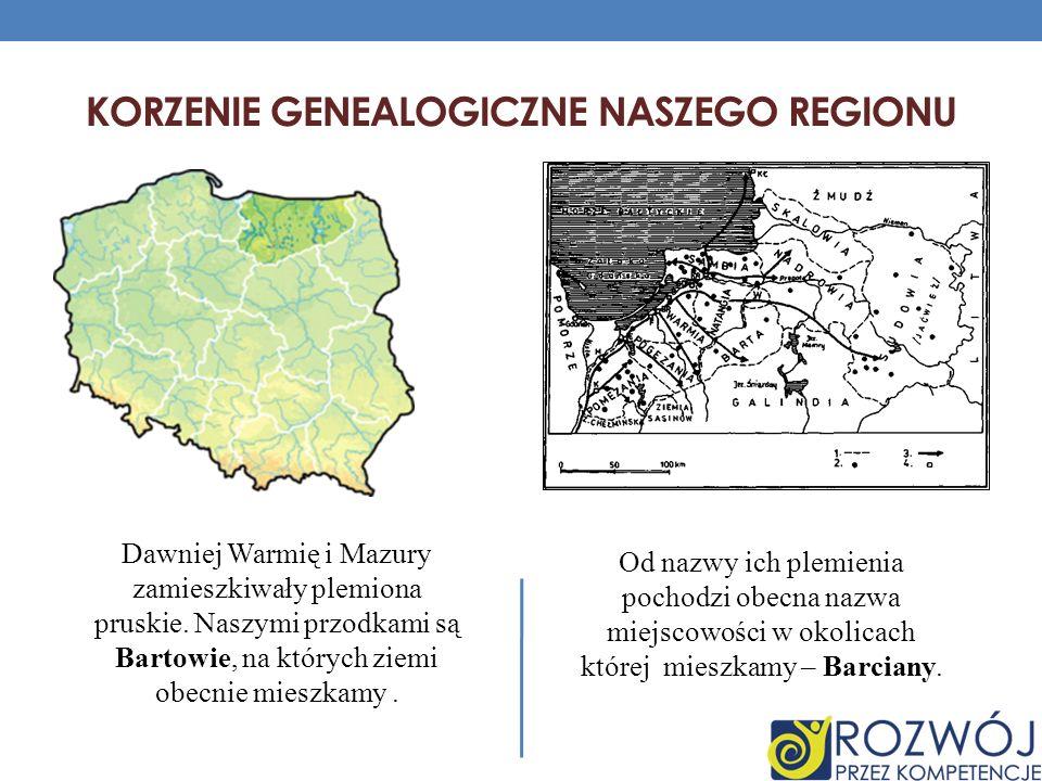 KORZENIE GENEALOGICZNE NASZEGO REGIONU Dawniej Warmię i Mazury zamieszkiwały plemiona pruskie. Naszymi przodkami są Bartowie, na których ziemi obecnie