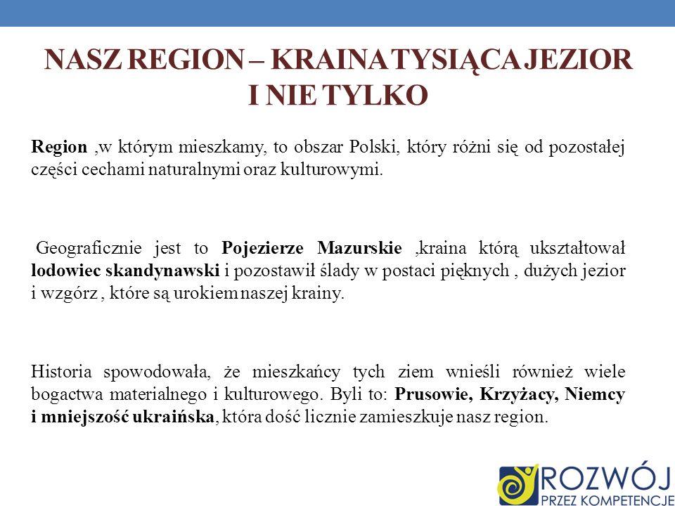 NASZ REGION – KRAINA TYSIĄCA JEZIOR I NIE TYLKO Region,w którym mieszkamy, to obszar Polski, który różni się od pozostałej części cechami naturalnymi