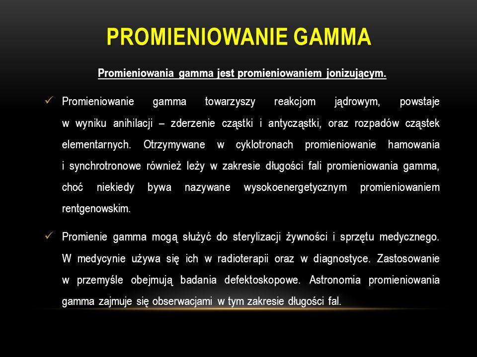 PROMIENIOWANIE GAMMA Promieniowania gamma jest promieniowaniem jonizującym. Promieniowanie gamma towarzyszy reakcjom jądrowym, powstaje w wyniku anihi