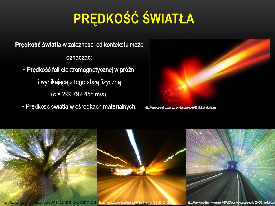 PRĘDKOŚĆ ŚWIATŁA Prędkość światła w zależności od kontekstu może oznaczać: Prędkość fali elektromagnetycznej w próżni i wynikającą z tego stałą fizycz
