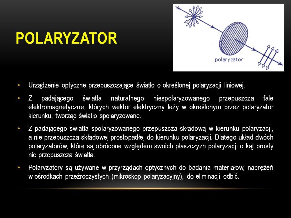 POLARYZATOR Urządzenie optyczne przepuszczające światło o określonej polaryzacji liniowej. Z padającego światła naturalnego niespolaryzowanego przepus