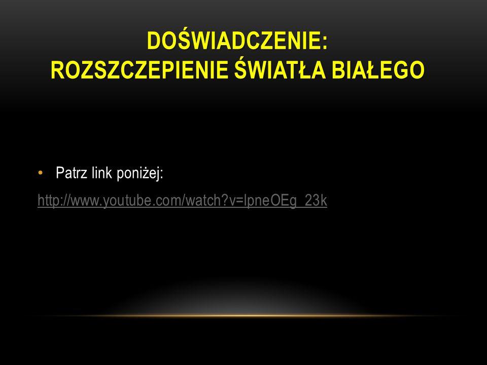 DOŚWIADCZENIE: ROZSZCZEPIENIE ŚWIATŁA BIAŁEGO Patrz link poniżej: http://www.youtube.com/watch?v=lpneOEg_23k