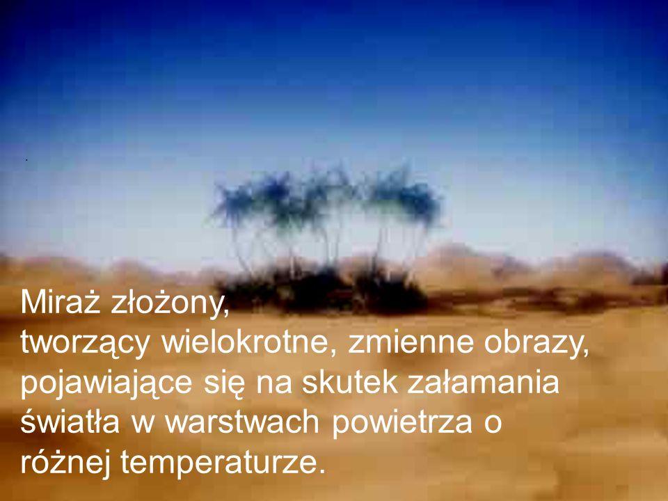 . Miraż złożony, tworzący wielokrotne, zmienne obrazy, pojawiające się na skutek załamania światła w warstwach powietrza o różnej temperaturze.
