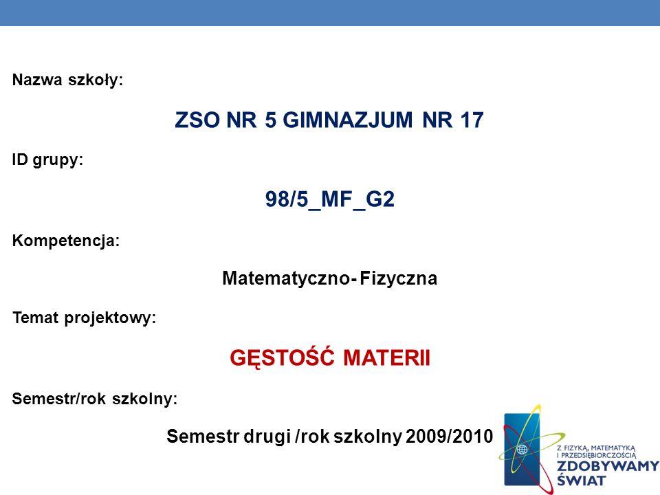 Nazwa szkoły: ZSO NR 5 GIMNAZJUM NR 17 ID grupy: 98/5_MF_G2 Kompetencja: Matematyczno- Fizyczna Temat projektowy: GĘSTOŚĆ MATERII Semestr/rok szkolny: Semestr drugi /rok szkolny 2009/2010