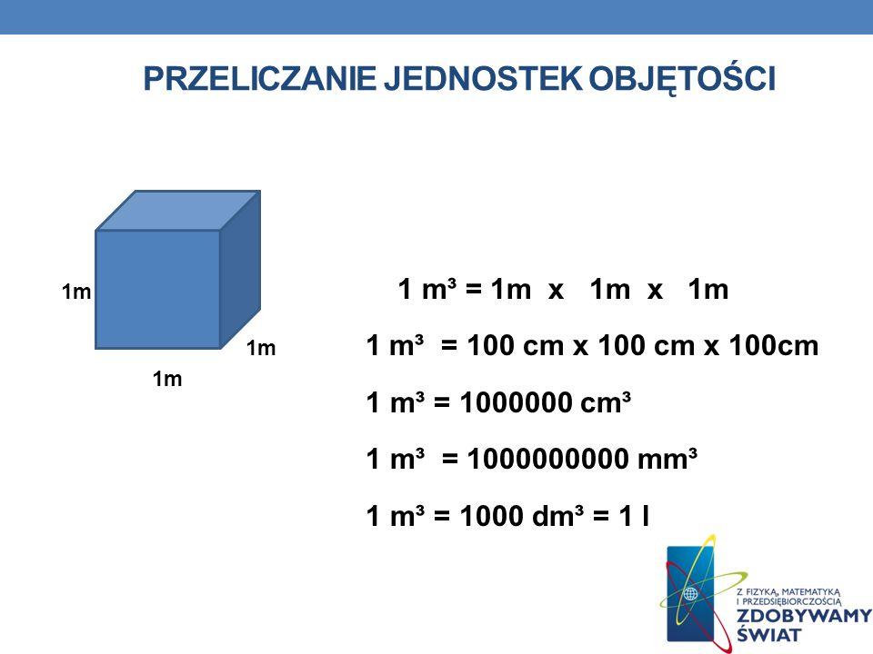 PRZELICZANIE JEDNOSTEK OBJĘTOŚCI 1m 1 m³ = 1m x 1m x 1m 1m 1 m³ = 100 cm x 100 cm x 100cm 1 m³ = 1000000 cm³ 1 m³ = 1000000000 mm³ 1 m³ = 1000 dm³ = 1 l 1m