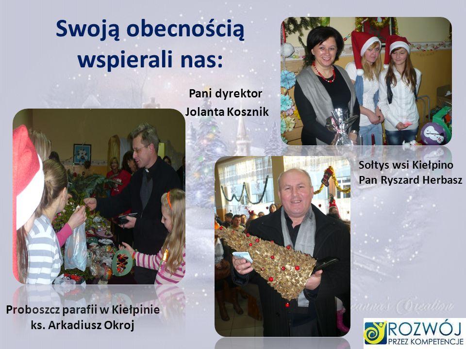 Swoją obecnością wspierali nas: Pani dyrektor Jolanta Kosznik Sołtys wsi Kiełpino Pan Ryszard Herbasz Proboszcz parafii w Kiełpinie ks. Arkadiusz Okro
