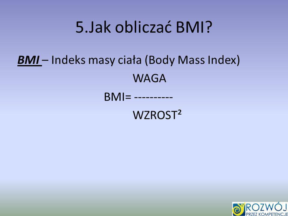5.Jak obliczać BMI BMI – Indeks masy ciała (Body Mass Index) WAGA BMI= ---------- WZROST²