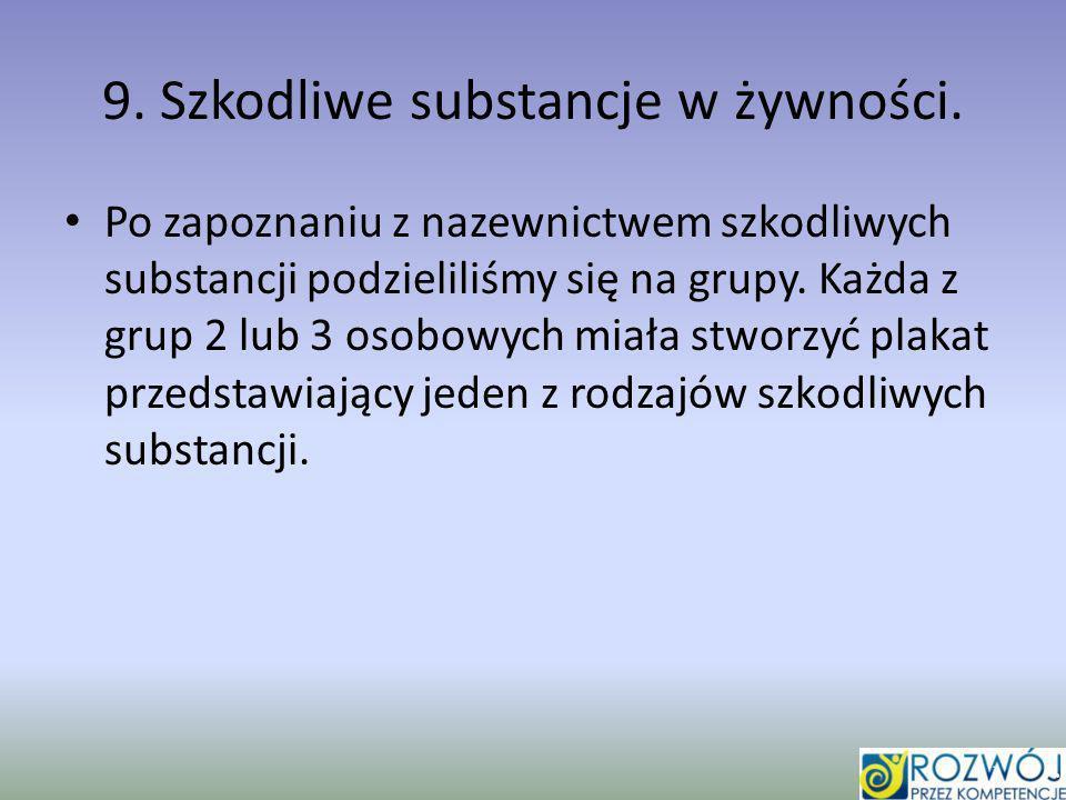 9. Szkodliwe substancje w żywności. Po zapoznaniu z nazewnictwem szkodliwych substancji podzieliliśmy się na grupy. Każda z grup 2 lub 3 osobowych mia