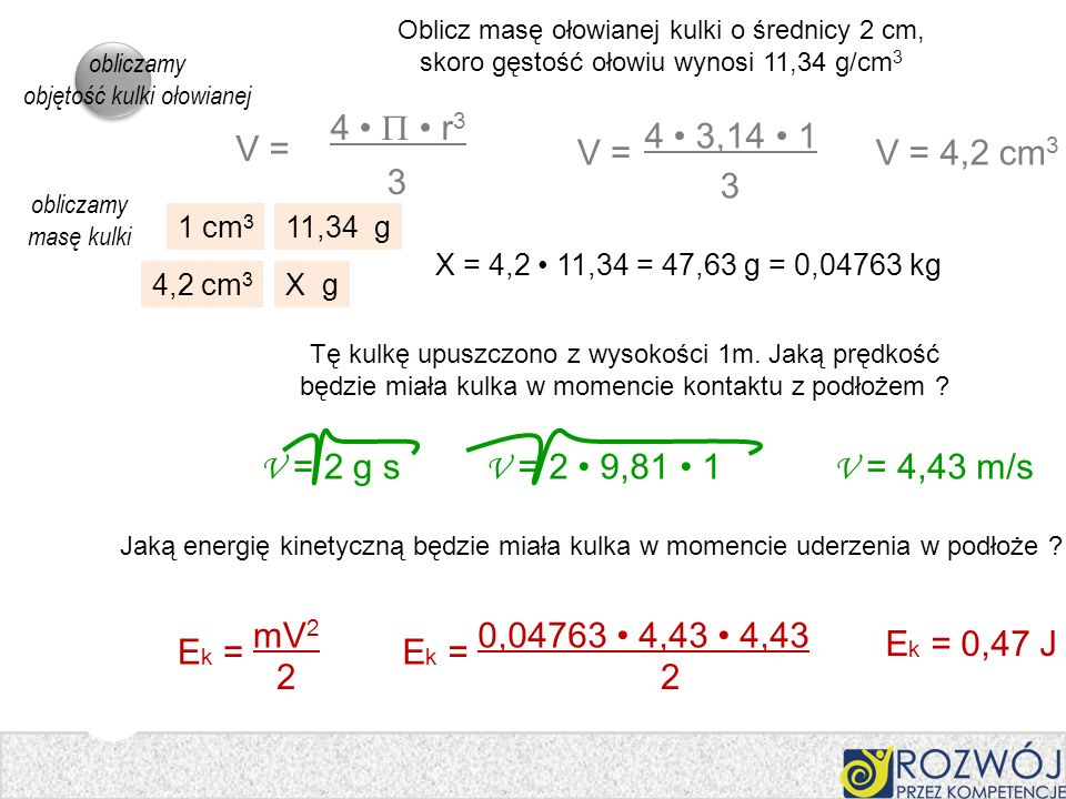 Oblicz masę ołowianej kulki o średnicy 2 cm, skoro gęstość ołowiu wynosi 11,34 g/cm 3 E k = mV 2 2 4 r 3 V = 3 V = 4 3,14 1 3 V = 4,2 cm 3 1 cm 3 11,3