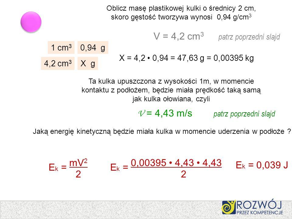 Oblicz masę plastikowej kulki o średnicy 2 cm, skoro gęstość tworzywa wynosi 0,94 g/cm 3 E k = mV 2 2 V = 4,2 cm 3 patrz poprzedni slajd 1 cm 3 0,94 g
