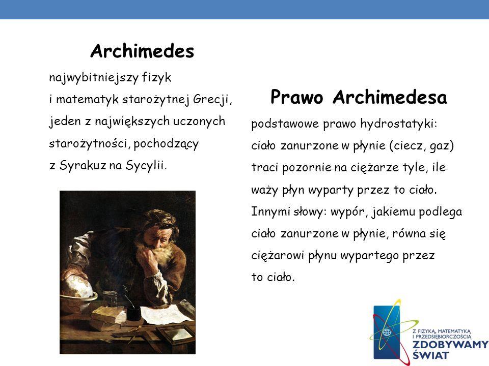 Archimedes najwybitniejszy fizyk i matematyk starożytnej Grecji, jeden z największych uczonych starożytności, pochodzący z Syrakuz na Sycylii. Prawo A