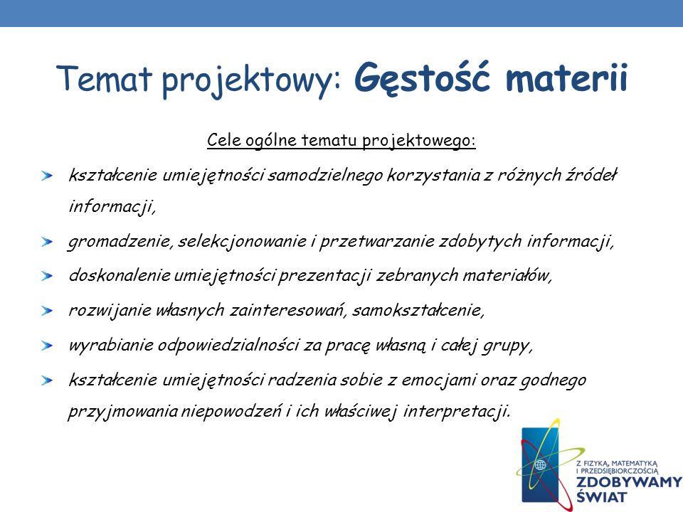 Temat projektowy: Gęstość materii Cele ogólne tematu projektowego: kształcenie umiejętności samodzielnego korzystania z różnych źródeł informacji, gro