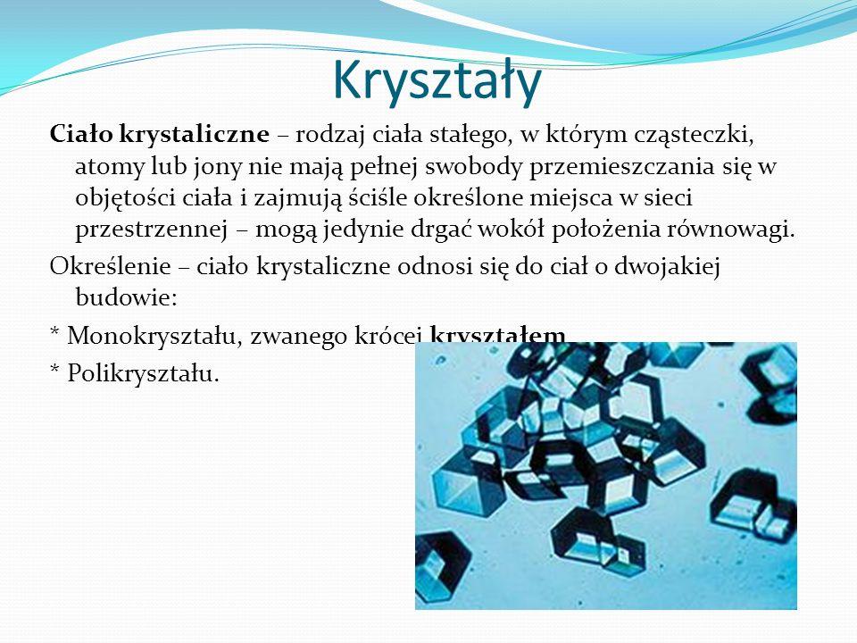 Kryształy Ciało krystaliczne – rodzaj ciała stałego, w którym cząsteczki, atomy lub jony nie mają pełnej swobody przemieszczania się w objętości ciała