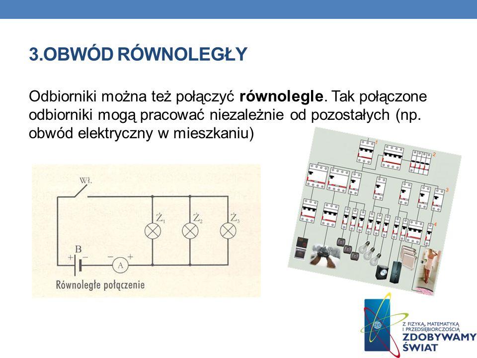 3.OBWÓD RÓWNOLEGŁY Odbiorniki można też połączyć równolegle. Tak połączone odbiorniki mogą pracować niezależnie od pozostałych (np. obwód elektryczny