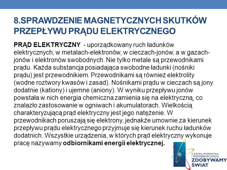 8.SPRAWDZENIE MAGNETYCZNYCH SKUTKÓW PRZEPŁYWU PRĄDU ELEKTRYCZNEGO PRĄD ELEKTRYCZNY - uporządkowany ruch ładunków elektrycznych, w metalach-elektronów,