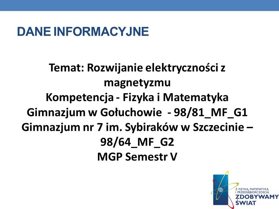 DANE INFORMACYJNE Temat: Rozwijanie elektryczności z magnetyzmu Kompetencja - Fizyka i Matematyka Gimnazjum w Gołuchowie - 98/81_MF_G1 Gimnazjum nr 7