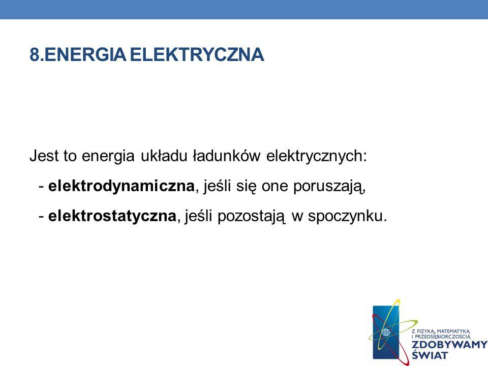 8.ENERGIA ELEKTRYCZNA Jest to energia układu ładunków elektrycznych: - elektrodynamiczna, jeśli się one poruszają, - elektrostatyczna, jeśli pozostają