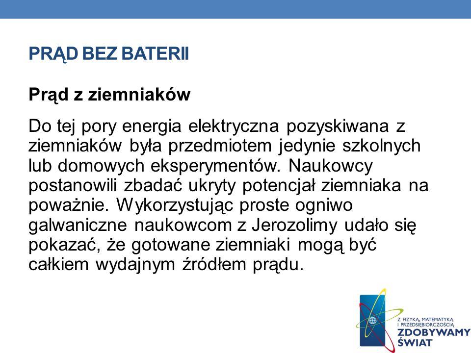 PRĄD BEZ BATERII Prąd z ziemniaków Do tej pory energia elektryczna pozyskiwana z ziemniaków była przedmiotem jedynie szkolnych lub domowych eksperymen