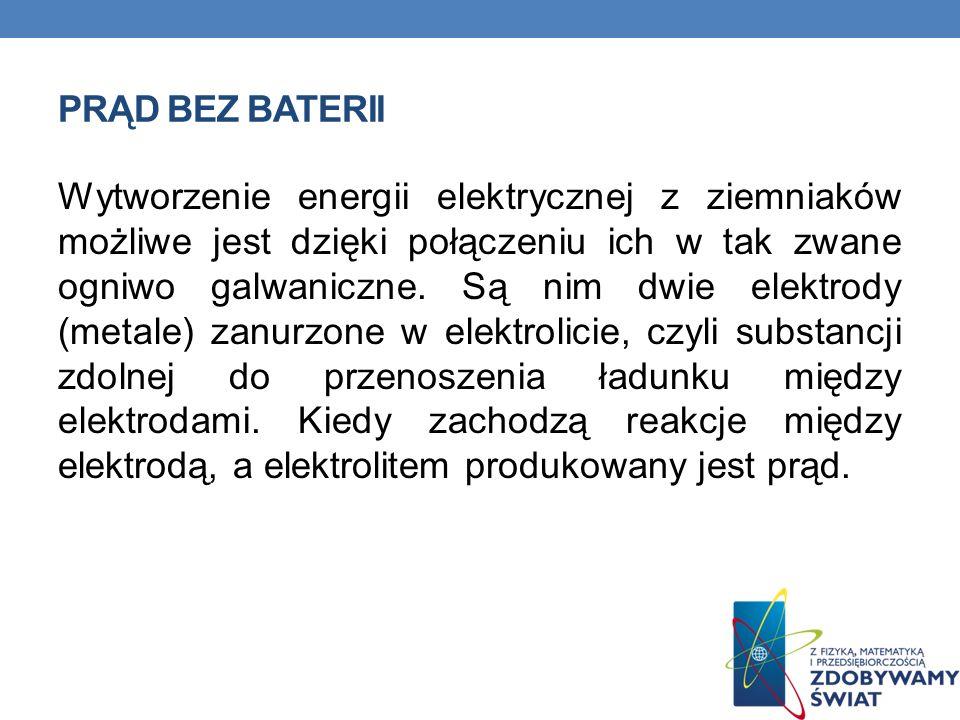 PRĄD BEZ BATERII Wytworzenie energii elektrycznej z ziemniaków możliwe jest dzięki połączeniu ich w tak zwane ogniwo galwaniczne. Są nim dwie elektrod