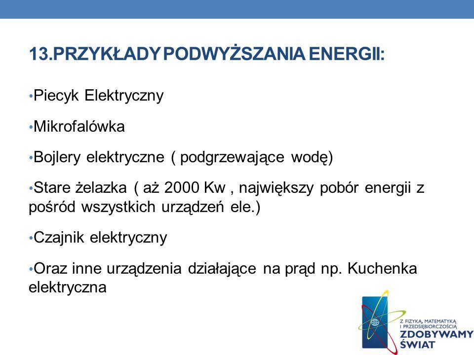 13.PRZYKŁADY PODWYŻSZANIA ENERGII: Piecyk Elektryczny Mikrofalówka Bojlery elektryczne ( podgrzewające wodę) Stare żelazka ( aż 2000 Kw, największy po