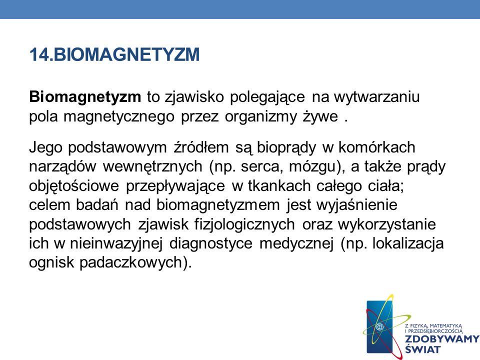 14.BIOMAGNETYZM Biomagnetyzm to zjawisko polegające na wytwarzaniu pola magnetycznego przez organizmy żywe. Jego podstawowym źródłem są bioprądy w kom