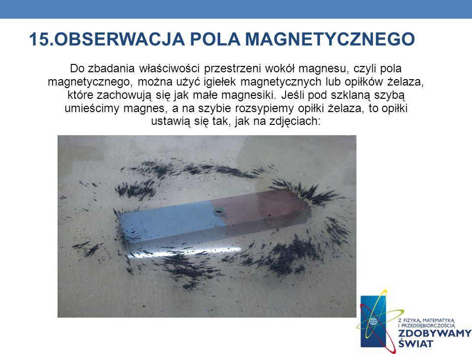 15.OBSERWACJA POLA MAGNETYCZNEGO Do zbadania właściwości przestrzeni wokół magnesu, czyli pola magnetycznego, można użyć igiełek magnetycznych lub opi