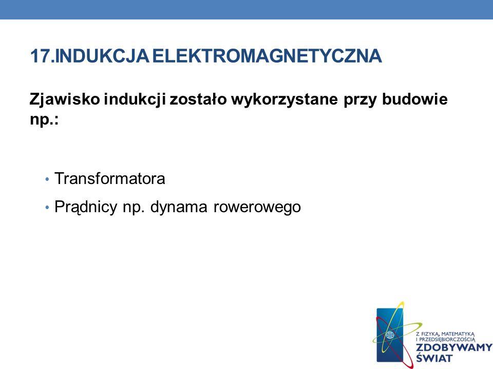 17.INDUKCJA ELEKTROMAGNETYCZNA Zjawisko indukcji zostało wykorzystane przy budowie np.: Transformatora Prądnicy np. dynama rowerowego