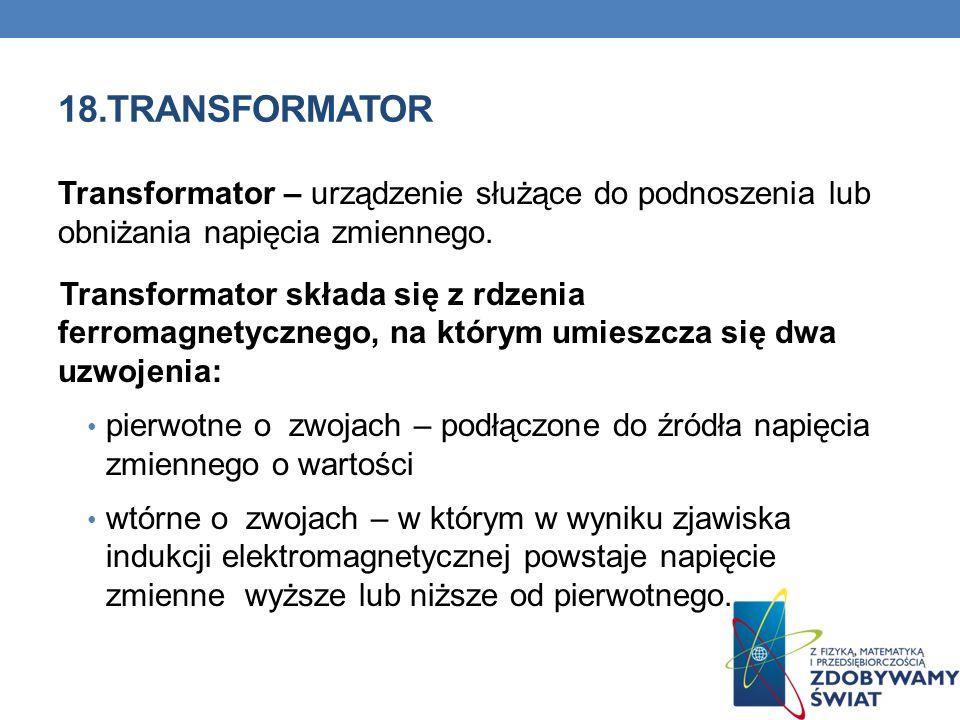 18.TRANSFORMATOR Transformator – urządzenie służące do podnoszenia lub obniżania napięcia zmiennego. Transformator składa się z rdzenia ferromagnetycz