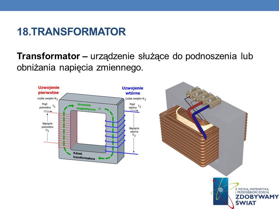 18.TRANSFORMATOR Transformator – urządzenie służące do podnoszenia lub obniżania napięcia zmiennego.