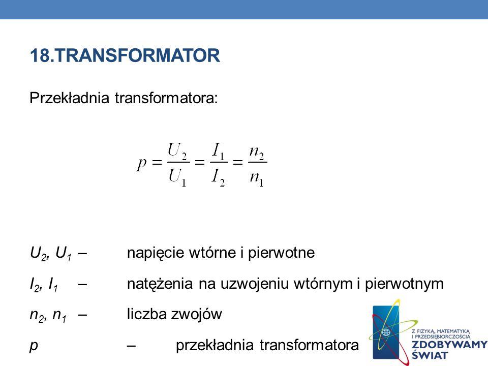 18.TRANSFORMATOR Przekładnia transformatora: U 2, U 1 – napięcie wtórne i pierwotne I 2, I 1 – natężenia na uzwojeniu wtórnym i pierwotnym n 2, n 1 –l