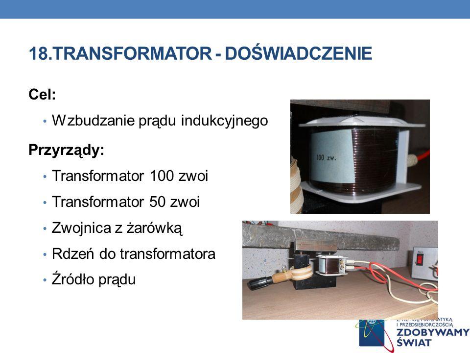 18.TRANSFORMATOR - DOŚWIADCZENIE Cel: Wzbudzanie prądu indukcyjnego Przyrządy: Transformator 100 zwoi Transformator 50 zwoi Zwojnica z żarówką Rdzeń d