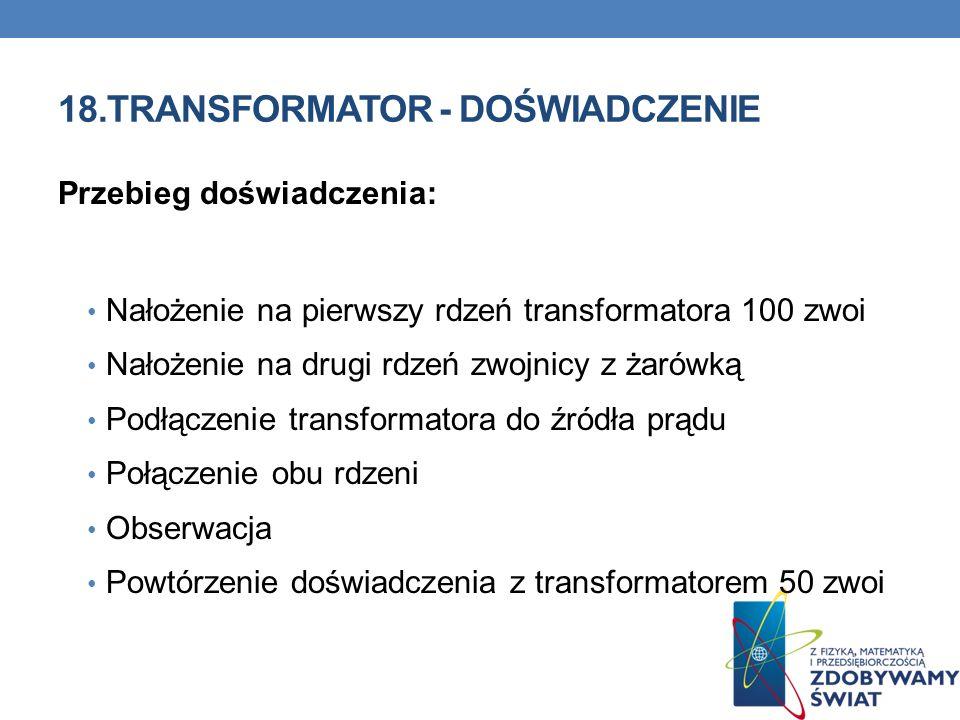 18.TRANSFORMATOR - DOŚWIADCZENIE Przebieg doświadczenia: Nałożenie na pierwszy rdzeń transformatora 100 zwoi Nałożenie na drugi rdzeń zwojnicy z żarów